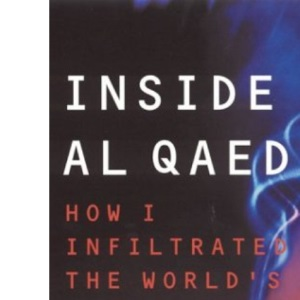 Inside Al-Qaeda: How I Infiltrated the World's Deadliest Terrorist Organisation