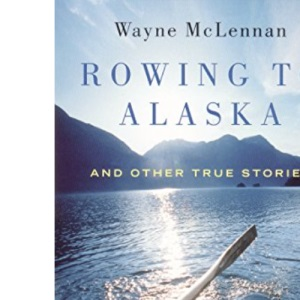 Rowing to Alaska: And Other True Stories
