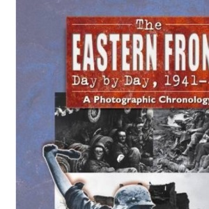 The Eastern Front Day by Day, 1941--45: A Photographic Chronology