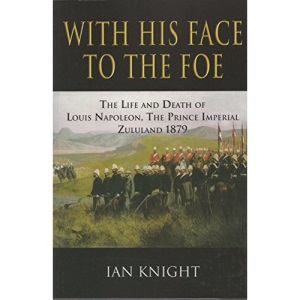 With His Face to the Foe: The Life and Death of Louis Napoleon, The Prince Imperial Zululand, 1879