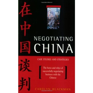 Negotiating China: Case Studies and Strategies - The Hows and Whys of Successfully Negotiating Business with the Chinese