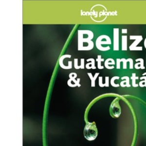Belize, Guatemala and Yucatan (Lonely Planet Regional Guides)
