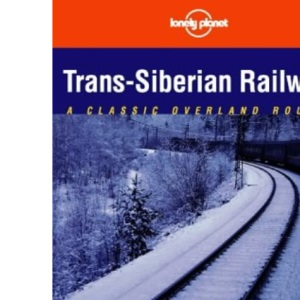 Trans-Siberian Railway: A Classic Overland Route (Lonely Planet Classic Overland Routes)
