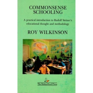 Commonsense Schooling: A Practical Introduction to Rudolf Steiner's Educational Thought and Methodology (Based on the Indications of Rudolf Steiner)