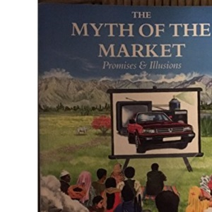 The Myth of the Market: Promises and Illusions