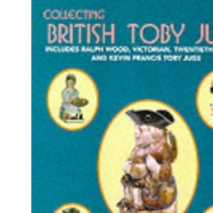 Collecting British Toby Jugs: Includes Ralph Wood, Victorian, Twentieth Century and Kevin Francis Toby jugs