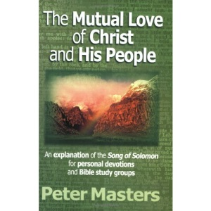 The Mutual Love of Christ and His People: An Explanation of the Song of Solomon for Personal Devotions and Bible Study Groups