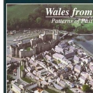 Wales from the Air: Patterns of Past and Present (The Royal Commission on the Ancient & Historical Monuments of Wales)
