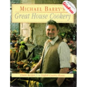 Michael Barry's Great House Cookery: Classic Recipes from English Country Houses