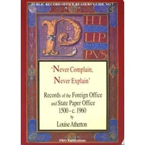 Never Complain, Never Explain: Records of the Foreign Office and State Paper Office 1500-c.1960 (Public Record Office Readers Guide)