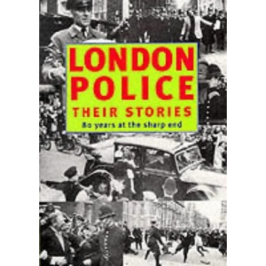 London Police: Their Stories - 80 Years at the Sharp End (London Police Pensioner Magazi)