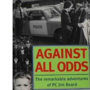 Against All Odds: The Remarkable Adventures of P.C. Jim Beard