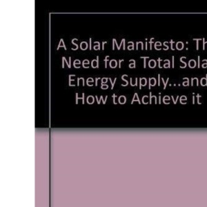 A Solar Manifesto: The Need for a Total Solar Energy Supply...and How to Achieve it