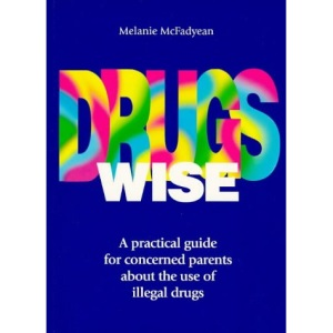 Drugs Wise: A Practical Guide for Concerned Parents About the Use of Illegal Drugs