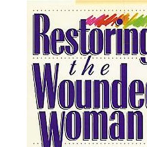 Restoring the Wounded Woman: Recovering from Heartache and Discouragement