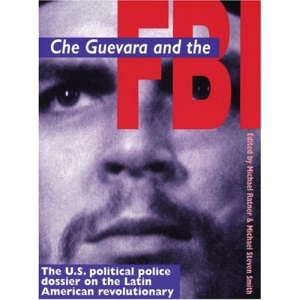 Che Guevara and the FBI: The US Political Police Dossier on the Latin American Revolutionary