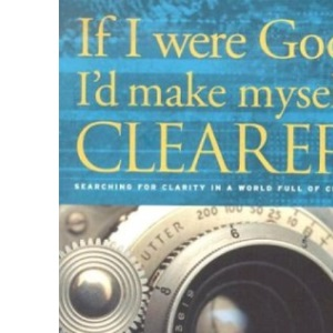 If I Were God: I'd Make Myself Clearer - Struggling with Evil, Suffering and Faith