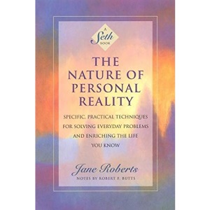 The Nature of Personal Reality: Seth Book - Specific, Practical Techniques for Solving Everyday Problems and Enriching the Life You Know