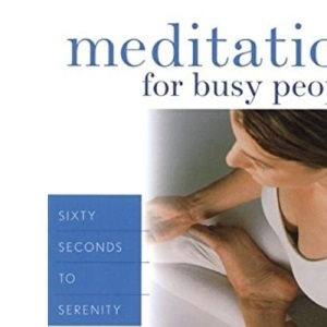 Meditation for Busy People: Sixty Seconds to Serenity