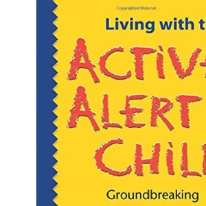 Living with the Active Alert Child: Groundbreaking Strategies for Parents