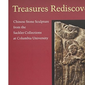 Treasures Rediscovered: Chinese Stone Sculpture from the Sackler Collection at Columbia University