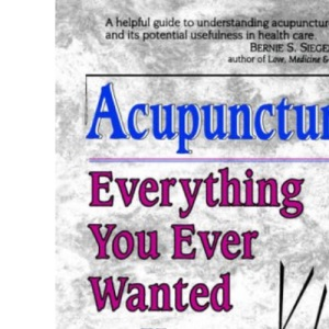 Everything You Ever Wanted to Know About Acupuncture: But Were Afraid to Ask