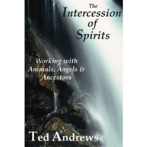 Intercession of Spirits: Working with Animals, Angels & Ancestors: Working with the Animals, Angels and Ancestors