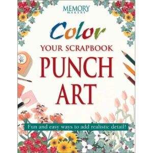 Color Your Scrapbook Punch Art: Fun and Easy Ways to Add Realistic Detail! (Memory makers)