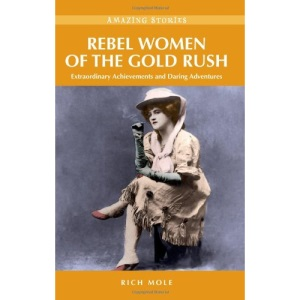 Rebel Women of the Gold Rush: Extraordinary Achievements and Daring Adventures
