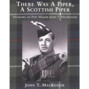 There Was a Piper, a Scottish Piper: Memoirs of Pipe Major John T. Mackenzie