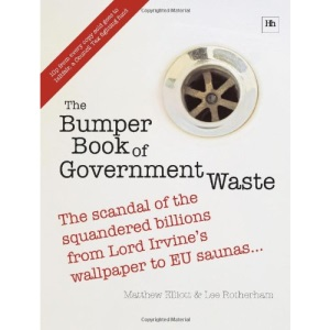The Bumper Book of Government Waste: The scandal of the squandered billions from Lord Irvine's wallpaper to EU saunas