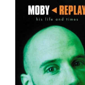 Moby- Replay: Replay - His Life and Times