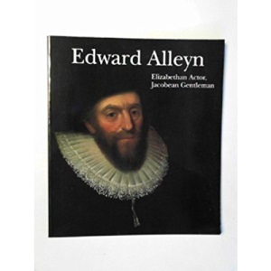 Edward Alleyn Elizabethan actor Jacobean gentleman: A Celebration of the 375th Anniversary of the Foundation of Alleyn's College of God's Gift