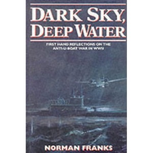 Dark Sky, Deep Water: First Hand Reflections on the Anti-U-Boat War in Europe in WWII