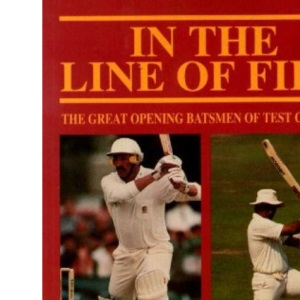 In the Line of Fire: The Great Opening Batsmen of Test Cricket