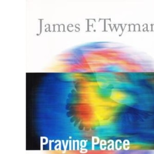 Praying Peace: A Mystic, a Scientist and a Psychologist Examine the Most Powerful Force of the Universe