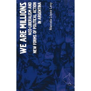 We are Millions: Neo-Liberalism and New Forms of Political Action in Argentina (LAB Short Books)