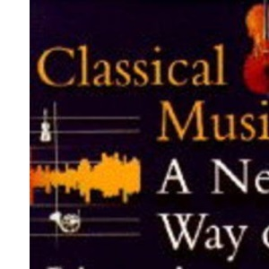 Classical Music: A New Way of Listening: Includes CD with 70 minutes of music
