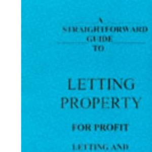 A Straightforward Guide to Letting Property for Profit: Letting and Managing Residential Property