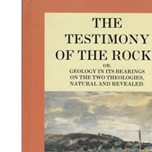 The Testimony of the Rocks: Geology in Its Bearings on the Two Theologies, Natural and Revealed