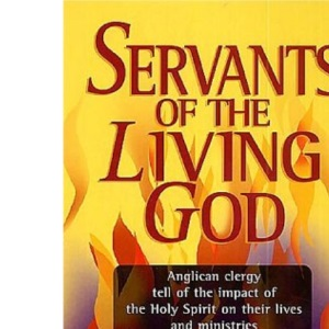 Servants of the Living God: Anglican Clergy Tell of the Impact of the Holy Spirit on Their Lives and Ministries
