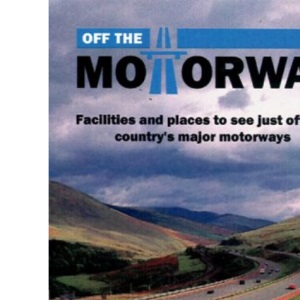 Off the Motorway: A Handy Guide to Facilities and Places to See Just Off the Country's Motorways