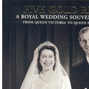 Five Gold Rings: A Royal Wedding Souvenir Album - from Queen Victoria to Queen Elizabeth II (Royalty)