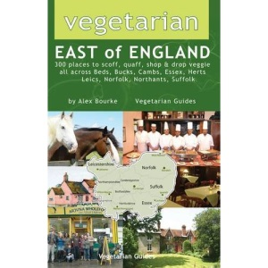 Vegetarian East of England: 300 Places to Scoff, Quaff, Shop and Drop Veggie in Beds, Bucks, Cambs, Essex, Herts, Leics, Norfolk, Northants, Suffolk