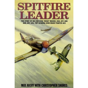 Spitfire Leader: Flying Career of Wing Commander Evan (Rosie) Mackie, DSO, DFC and Bar, DFC(US), New Zealand Fighter Ace