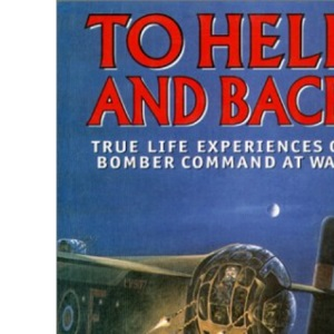 To Hell and Back: True Life Experiences of Bomber Command at War