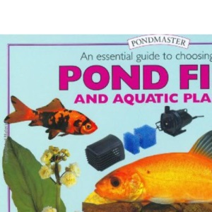 An Essential Guide to Choosing Your Pond Fish and Aquatic Plants (Tankmaster)