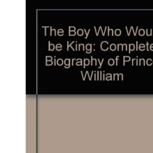 Boy Who Would be King, The: Complete Biography of Prince William