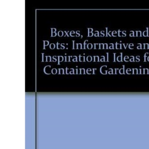 Boxes, Baskets and Pots: Informative and Inspirational Ideas for Container Gardening