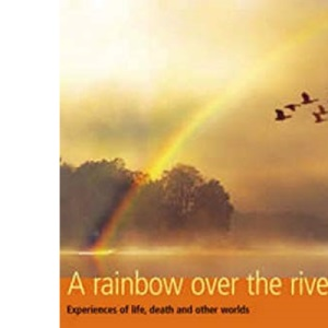 A Rainbow Over the River: Experiences of Life, Death and Other Worlds